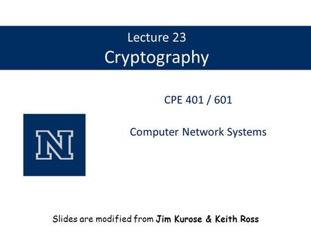 Lecture 23 Cryptography CPE 401 / 601 Computer Network Systems Slides are modified from Jim Kurose & Keith Ross.