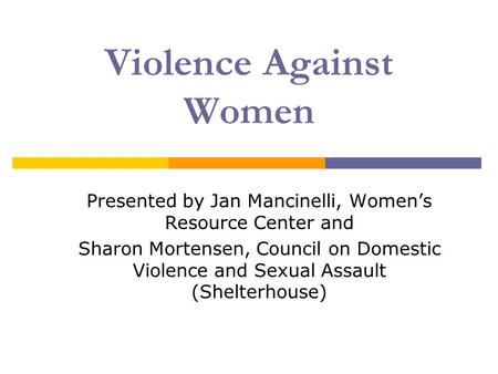Presented by Jan Mancinelli, Women's Resource Center and Sharon Mortensen, Council on Domestic Violence and Sexual Assault (Shelterhouse) Violence Against.