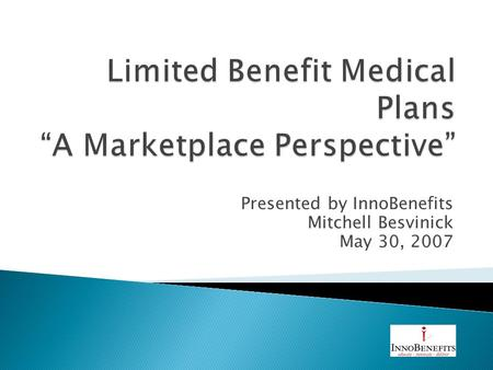Presented by InnoBenefits Mitchell Besvinick May 30, 2007.