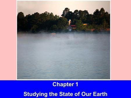 insert picture of lake from 1st page of ch Chapter 1 Studying the State of Our Earth.