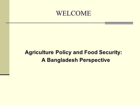 WELCOME Agriculture Policy and Food Security: A Bangladesh Perspective.