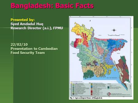 Bangladesh: Basic Facts Presented by: Syed Amdadul Huq Research Director (a.i.), FPMU 22/02/10 Presentation to Cambodian Food Security Team.