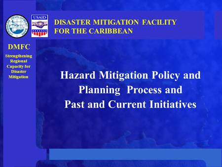 Hazard Mitigation Policy and Planning Process and Past and Current Initiatives DISASTER MITIGATION FACILITY FOR THE CARIBBEAN Strengthening Regional Capacity.