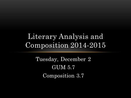 Tuesday, December 2 GUM 5.7 Composition 3.7 Literary Analysis and Composition 2014-2015.