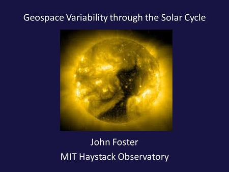 Geospace Variability through the Solar Cycle John Foster MIT Haystack Observatory.