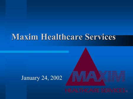 Maxim Healthcare Services January 24, 2002. Health Care Services Medical Staffing- providing personnel to service medical facilities –projected growth.