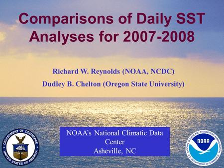 1 Comparisons of Daily SST Analyses for 2007-2008 NOAA's National Climatic Data Center Asheville, NC Richard W. Reynolds (NOAA, NCDC) Dudley B. Chelton.