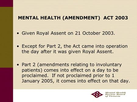 MENTAL HEALTH (AMENDMENT) ACT 2003 Given Royal Assent on 21 October 2003. Except for Part 2, the Act came into operation the day after it was given Royal.