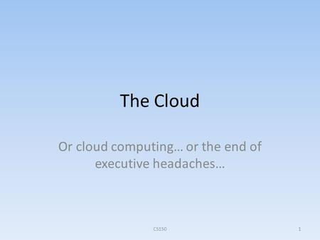 The Cloud Or cloud computing… or the end of executive headaches… CS1501.