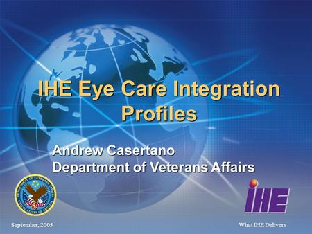 September, 2005What IHE Delivers IHE Eye Care Integration Profiles Andrew Casertano Department of Veterans Affairs.