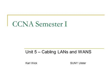 CCNA Semester I Unit 5 – Cabling LANs and WANS Karl WickSUNY Ulster.