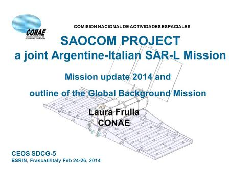 SAOCOM PROJECT a joint Argentine-Italian SAR-L Mission Mission update 2014 and outline of the Global Background Mission Laura Frulla CONAE CEOS SDCG-5.