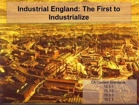 Industrial England: The First to Industrialize CA Content Standards: 10.3.1 10.3.2 10.3.3 10.3.5.