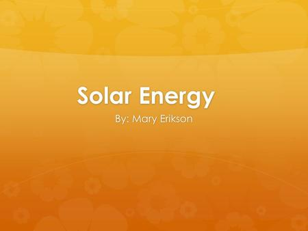 Solar Energy By: Mary Erikson. What is solar energy?  Renewable energy source radiated from the sun, harnessed and transferred into useable energy.