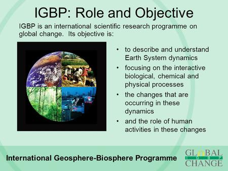 IGBP: Role and Objective to describe and understand Earth System dynamics focusing on the interactive biological, chemical and physical processes the changes.