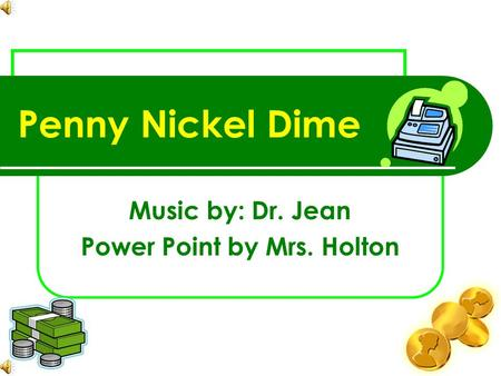 Penny Nickel Dime Music by: Dr. Jean Power Point by Mrs. Holton.
