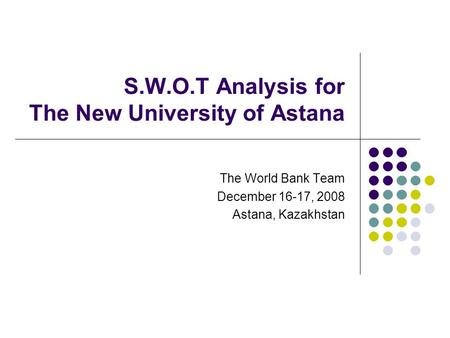 S.W.O.T Analysis for The New University of Astana The World Bank Team December 16-17, 2008 Astana, Kazakhstan.