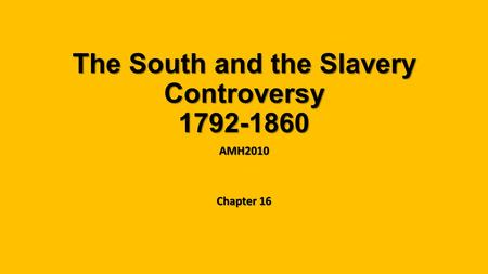The South and the Slavery Controversy 1792-1860 AMH2010 Chapter 16.