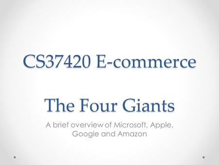 CS37420 E-commerce The Four Giants <strong>A</strong> brief overview of Microsoft, Apple, Google and Amazon.