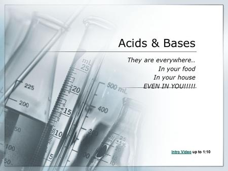 Acids & Bases They are everywhere.. In your food In your house EVEN IN YOU!!!!! Intro VideoIntro Video up to 1:10 Intro Video.