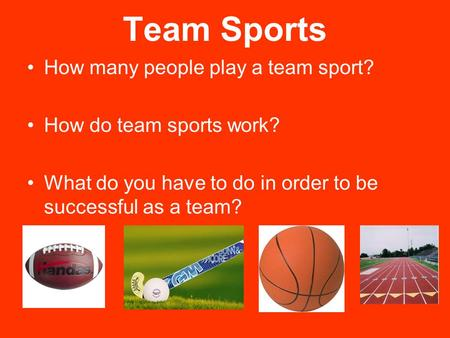 Team Sports How many people play a team sport? How do team sports work? What do you have to do in order to be successful as a team?