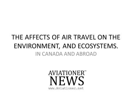 THE AFFECTS OF AIR TRAVEL ON THE ENVIRONMENT, AND ECOSYSTEMS. IN CANADA AND ABROAD www.Aviationer.net.