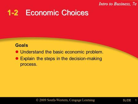 Intro to Business, 7e © 2009 South-Western, Cengage Learning SLIDE1 Economic Choices Goals Understand the basic economic problem. Explain the steps in.