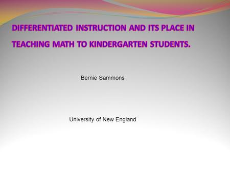 Bernie Sammons University of New England. MATH WITHOUT DIFFERENTIATED INSTRUCTION Many of today's math lesson are logical, sequentially based & offer.