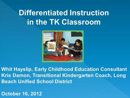 Whit Hayslip, Early Childhood Education Consultant Kris Damon, Transitional Kindergarten Coach, Long Beach Unified School District October 16, 2012.