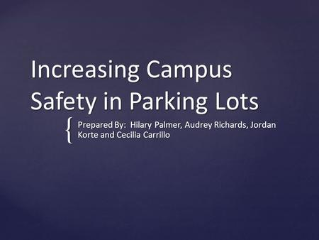 { Increasing Campus Safety in Parking Lots Prepared By: Hilary Palmer, Audrey Richards, Jordan Korte and Cecilia Carrillo.