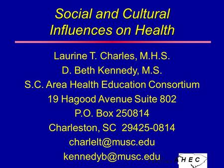 Social and Cultural Influences on Health Laurine T. Charles, M.H.S. D. Beth Kennedy, M.S. S.C. Area Health Education Consortium 19 Hagood Avenue Suite.