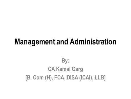 Management and Administration By: CA Kamal Garg [B. Com (H), FCA, DISA (ICAI), LLB]