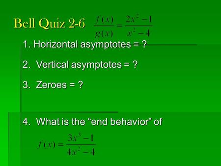 "Bell Quiz 2-6 1. Horizontal asymptotes = ? 2. Vertical asymptotes = ? 3. Zeroes = ? 4. What is the ""end behavior"" of."