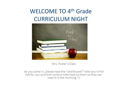 "WELCOME TO 4 th Grade CURRICULUM NIGHT Mrs. Foster's Class As you come in, please read the ""chalkboard"" note your child left for you and then write a note."