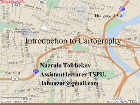 Introduction to Cartography Nazrulo Toirbekov Assistant lecturer TSPU, Hungary, 2012.