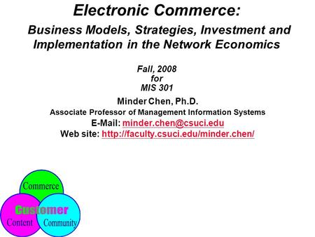 Electronic Commerce: Business Models, Strategies, Investment <strong>and</strong> Implementation <strong>in</strong> <strong>the</strong> Network Economics Fall, 2008 for MIS 301 Minder Chen, Ph.D. Associate.