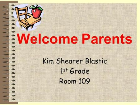 Welcome Parents Kim Shearer Blastic 1 st Grade Room 109.