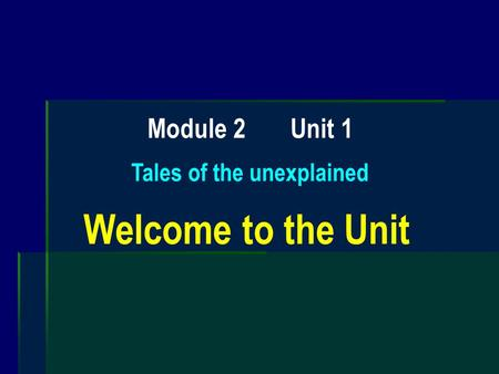 Module 2 Unit 1 Tales of the unexplained Welcome to the Unit.
