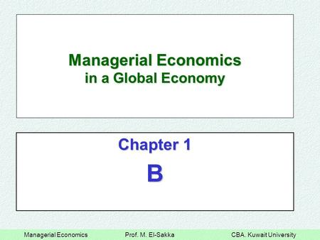 Managerial Economics Prof. M. El-Sakka CBA. Kuwait University Managerial Economics in a Global Economy Chapter 1 B.