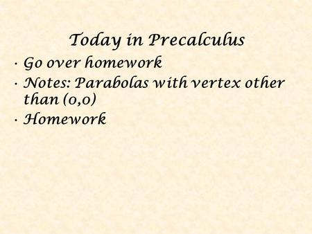 Today in Precalculus Go over homework Notes: Parabolas with vertex other than (0,0) Homework.