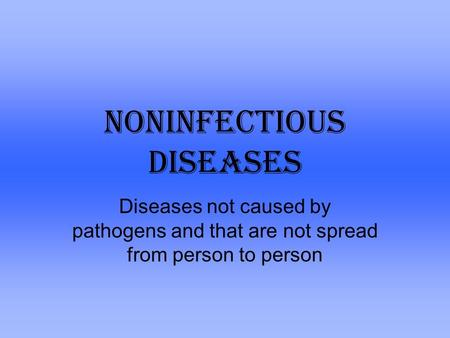 Noninfectious Diseases Diseases not caused by pathogens and that are not spread from person to person.