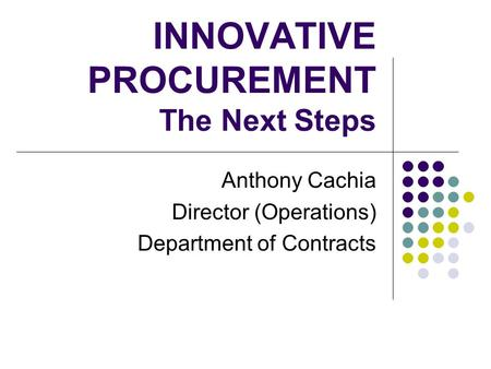 INNOVATIVE PROCUREMENT The Next Steps Anthony Cachia Director (Operations) Department of Contracts.
