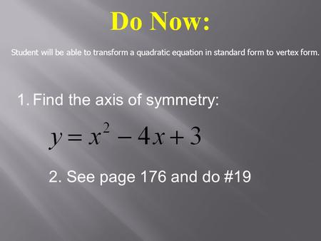 Do Now: 1.Find the axis of symmetry: 2. See page 176 and do #19 Student will be able to transform a quadratic equation in standard form to vertex form.