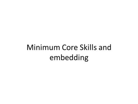 Minimum Core Skills and embedding. A study by the National Research and Development Centre (NRDC) 2006 discovered that…. Learners on embedded courses.