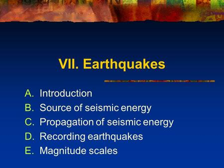 VII. Earthquakes A.Introduction B.Source of seismic energy C.Propagation of seismic energy D.Recording earthquakes E.Magnitude scales.