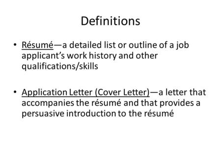 Definitions Résumé—a detailed list or outline of a job applicant's work history and other qualifications/skills Application Letter (Cover Letter)—a letter.