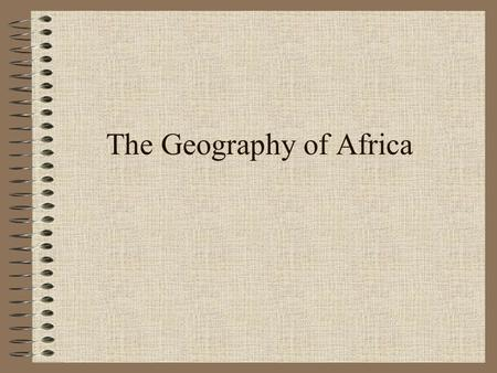 The Geography of Africa What are the main ideas concerning Africa? Fertile soil along the Nile River encouraged the rise of great civilizations (ex.