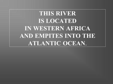 THIS RIVER IS LOCATED IN WESTERN AFRICA AND EMPITES INTO THE ATLANTIC OCEAN.