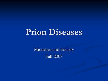 Prion Diseases Microbes and Society Fall 2007. What is a Prion? Prion- small proteinaceous infectious particles which resist inactivation by procedures.