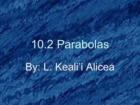 10.2 Parabolas By: L. Keali'i Alicea. Parabolas We have seen parabolas before. Can anyone tell me where? That's right! Quadratics! Quadratics can take.